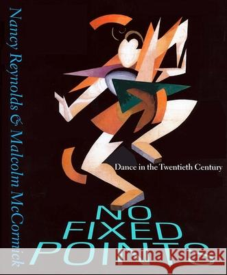 No Fixed Points: Dance in the Twentieth Century Nancy Reynolds Malcolm McCormick 9780300093667