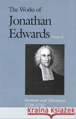 The Works of Jonathan Edwards, Vol. 22 : Volume 22: Sermons and Discourses, 1739-1742 Jonathan Edwards Harry S. Stout Nathan O. Hatch 9780300095722