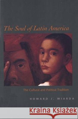 The Soul of Latin America: The Cultural and Political Tradition Howard J. Wiarda 9780300098365