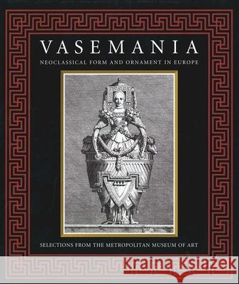 Vasemania : Neoclassical Form and Ornament in Europe: Selections from The Metropolitan Museum of Art William Rieder Stefanie Walker Hans Ottomeyer 9780300099348