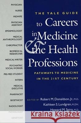 The Yale Guide to Careers in Medicine and the Health Professions: Pathways to Medicine in the Twenty-First Century Robert M., Jr. Donaldson Kathleen S. Lundgren Howard M. Spiro 9780300100297