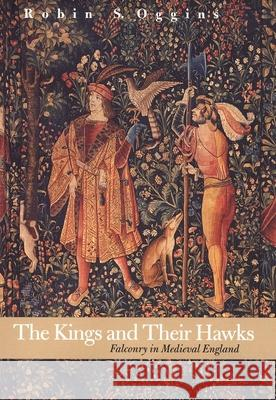 The Kings and Their Hawks: Falconry in Medieval England Robin S. Oggins 9780300100587