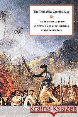 The Trial of the Cannibal Dog : The Remarkable Story of Captain Cook's Encounters in the South Seas Anne Salmond 9780300100921