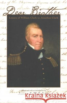 Dear Brother: Letters of William Clark to Jonathan Clark William Clark James J. Holmberg James P. Ronda 9780300101065