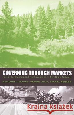 Governing Through Markets: Forest Certification and the Emergence of Non-State Authority Benjamin Cashore Graeme Auld Deanna Newsom 9780300101096
