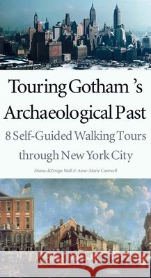 Touring Gotham's Archaeological Past: 8 Self-Guided Walking Tours Through New York City Diana Dizerega Wall Anne-Marie E. Cantwell 9780300103885