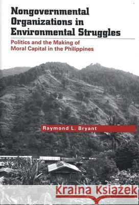 Nongovernmental Organizations in Environmental Struggles: Politics and the Making of Moral Capital in the Philippines Raymond L. Bryant 9780300106596