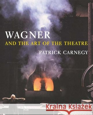 Wagner and the Art of the Theatre Patrick Carnegy 9780300106954
