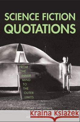 Science Fiction Quotations : From the Inner Mind to the Outer Limits Gary Westfahl Arthur Charles Clarke 9780300108002 Yale University Press