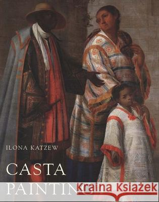 Casta Painting: Images of Race in Eighteenth-Century Mexico Ilona Katzew 9780300109719