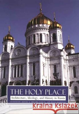 The Holy Place: Architecture, Ideology, and History in Russia Konstantin Akinsha Grigory Kozlov Sylvia Hochfield 9780300110272