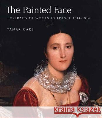 The Painted Face: Portraits of Women in France, 1814-1914 Tamar Garb 9780300111187