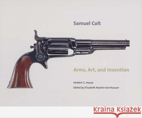 Samuel Colt: Arms, Art, and Invention Herbert G. Houze Elizabeth Mankin Kornhauser Carolyn C. Cooper 9780300111330