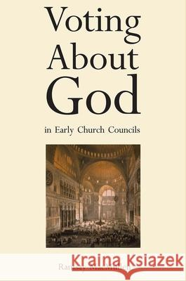 Voting about God in Early Church Councils Ramsay MacMullen 9780300115963