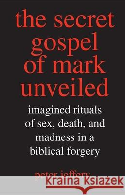 The Secret Gospel of Mark Unveiled: Imagined Rituals of Sex, Death, and Madness in a Biblical Forgery Peter Jeffery 9780300117608