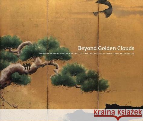 Beyond Golden Clouds: Japanese Screens from the Art Institute of Chicago and the Saint Louis Art Museum Janice Katz Janice Katz Philip K. Hu 9780300119480