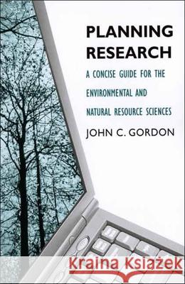 Planning Research: A Concise Guide for the Environmental and Natural Resource Sciences John C. Gordon 9780300120066