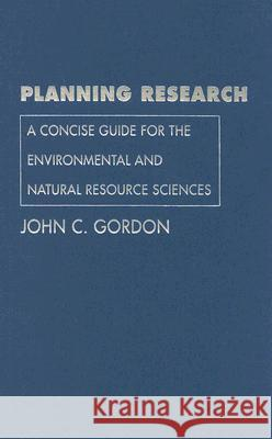 Planning Research: A Concise Guide for the Environmental and Natural Resource Sciences John C. Gordon 9780300120073