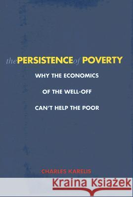 The Persistence of Poverty: Why the Economics of the Well-Off Can't Help the Poor Charles Karelis 9780300120905