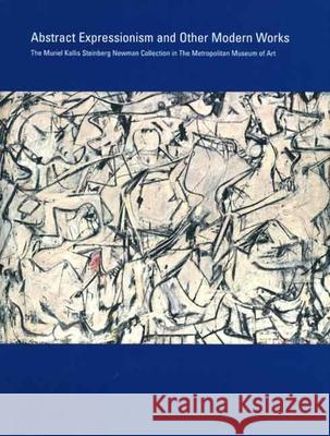 Abstract Expressionism and Other Modern Works: The Muriel Kallis Steinberg Newman Collection in the Metropolitan Museum of Art Gary Tinterow Lisa Mintz Messinger Nan Rosenthal 9780300122527