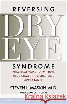 Reversing Dry Eye Syndrome: Practical Ways to Improve Your Comfort, Vision, and Appearance Steven L. Maskin Pamela Thomas Scheffer C. G. Tseng 9780300122855