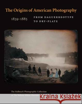 The Origins of American Photography 1839-1885: From Daguerreotype to Dry-Plate; The Hallmark Photographic Collection at the Nelson-Atkins Museum of Ar Keith F. Davis Jane L. Aspinwall 9780300122862