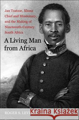 A Living Man from Africa: Jan Tzatzoe, Xhosa Chief and Missionary, and the Making of Nineteenth-Century South Africa Roger S. Levine 9780300125214