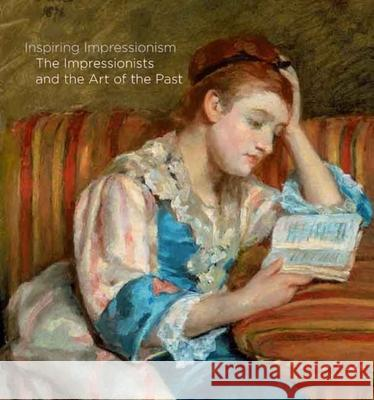 Inspiring Impressionism : The Impressionists and the Art of the Past Xavier Bray Michael Clarke John Collins 9780300131321