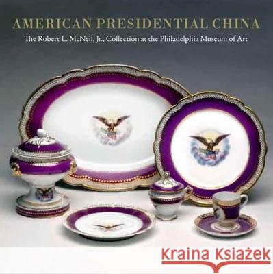 American Presidential China: The Robert L. McNeil, Jr., Collection at the Philadelphia Museum of Art Susan Gray Detweiler David L. Barquist 9780300135930