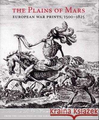 The Plains of Mars: European War Prints, 1500-1825, from the Collection of the Sarah Campbell Blaffer Foundation James Clifton Leslie Scattone IRA Gruber 9780300137224