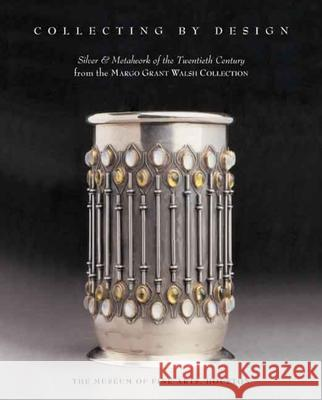 Collecting by Design: Silver and Metalwork of the Twentieth Century from the Margo Grant Walsh Collection Tim O'Brien Margo Grant Walsh Timothy O'Brien 9780300138924