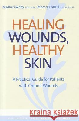 Healing Wounds, Healthy Skin : A Practical Guide for Patients with Chronic Wounds Madhuri Reddy Rebecca Cottrill Victoria Cansino 9780300140361