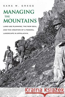 Managing the Mountains: Land Use Planning, the New Deal, and the Creation of a Federal Landscape in Appalachia Sara M. Gregg 9780300142198