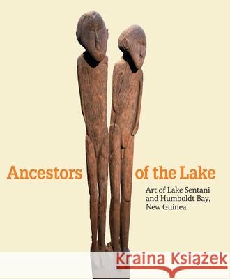 Ancestors of the Lake: Art of Lake Sentani and Humboldt Bay, New Guinea Andrea Schmidt David Va Virginia-Lee Webb 9780300166101