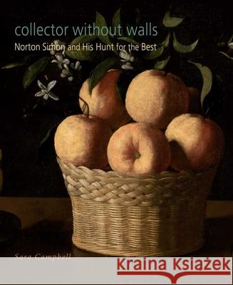 Collector Without Walls: Norton Simon and His Hunt for the Best Sara Campbell 9780300166729