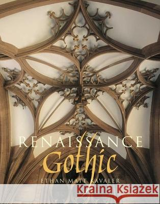 Renaissance Gothic : Architecture and the Arts in Northern Europe, 1470-1540 Ethan Matt Kavaler   9780300167924