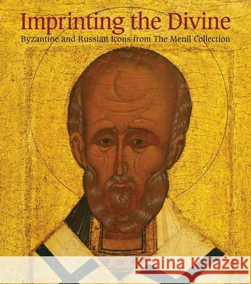 Imprinting the Divine : Byzantine and Russian Icons from The Menil Collection Annmarie Weyl Carr Bertrand Davezac Clare Elliott 9780300169683