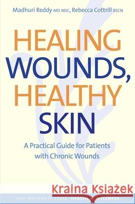 Healing Wounds, Healthy Skin : A Practical Guide for Patients with Chronic Wounds Madhuri Reddy Rebecca Cottrill 9780300171006