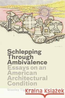 Schlepping Through Ambivalence: Essays on an American Architectural Condition Stanley Tigerman Emmanuel J. Petit 9780300175417