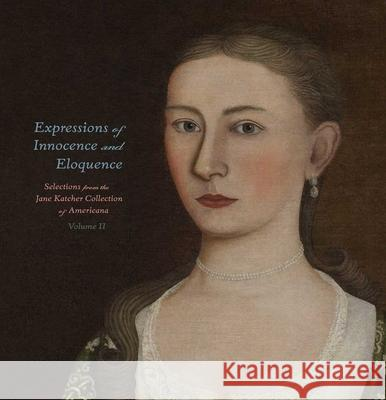 Expressions of Innocence and Eloquence: Selections from the Jane Katcher Collection of Americana, Volume II Jane Katcher Ruth Wolfe David A. Schorsch 9780300175806