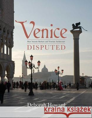 Venice Disputed : Marc'Antonio Barbaro and Venetian Architecture, 1550-1600 Deborah Howard 9780300176858