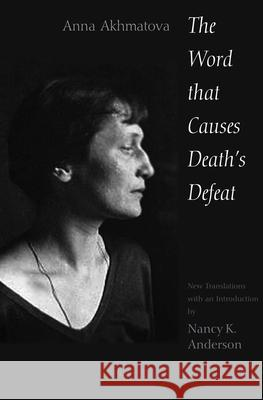 The Word That Causes Death's Defeat: Poems of Memory Anna Andreevna Akhmatova Nancy Anderson  9780300191370