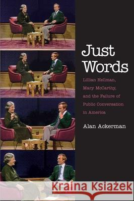 Just Words: Lillian Hellman, Mary McCarthy, and the Failure of Public Conversation in America Alan Ackerman 9780300191967