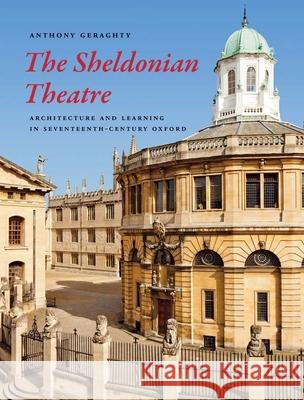 The Sheldonian Theatre: Architecture and Learning in Seventeenth-Century Oxford Anthony Geraghty 9780300195040