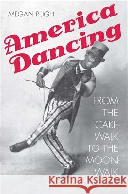 America Dancing: From the Cakewalk to the Moonwalk Pugh, Megan 9780300201314