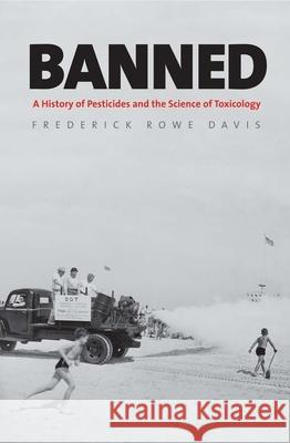 Banned: A History of Pesticides and the Science of Toxicology Davis, Frederick Rowe 9780300205176