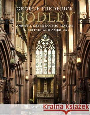 George Frederick Bodley and the Later Gothic Revival in Britain and America Hall, Michael 9780300208023