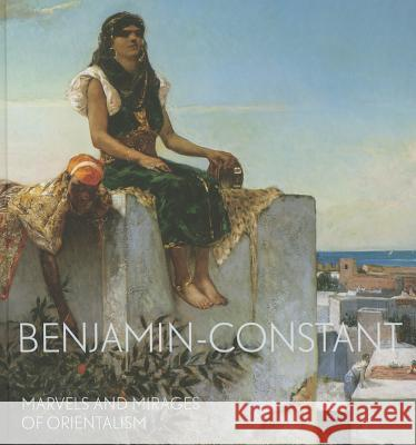 Benjamin-Constant: Marvels and Mirages of Orientalism Bondil, Nathalie 9780300210897