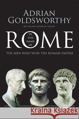 In the Name of Rome: The Men Who Won the Roman Empire Adrian Goldsworthy 9780300218527