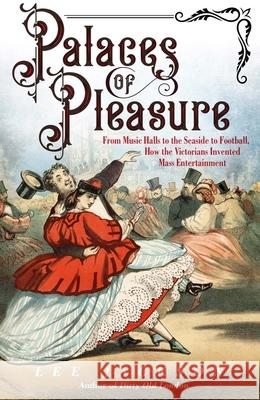 Palaces of Pleasure: From Music Halls to the Seaside to Football, How the Victorians Invented Mass Entertainment Lee Jackson 9780300224634